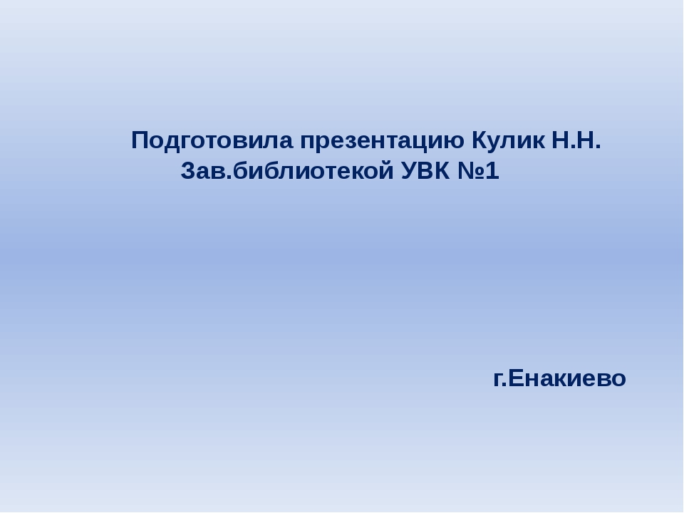 Подготовила презентацию Кулик Н.Н. Зав.библиотекой УВК №1 г.Енакиево