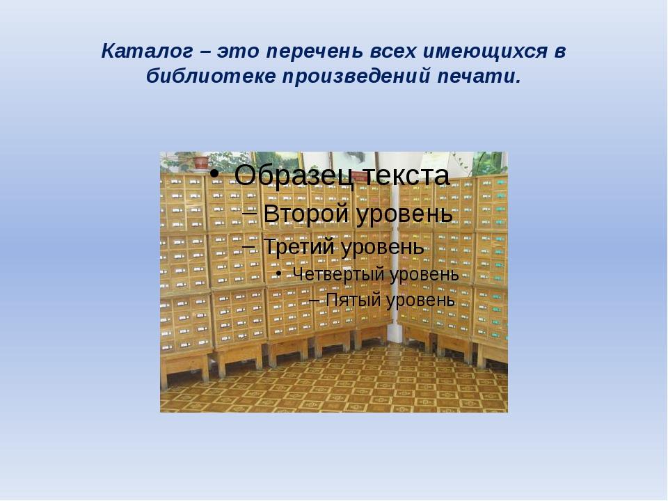 Каталог – это перечень всех имеющихся в библиотеке произведений печати.