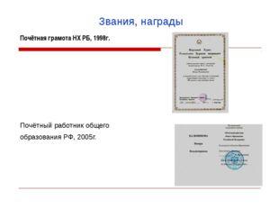 Звания, награды Почётнаяграмота НХ РБ, 1998г.   Почётный работник общего об