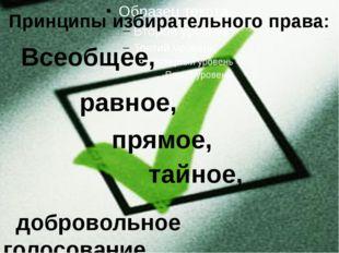 Принципы избирательного права: Всеобщее, равное, прямое, тайное, добровольно