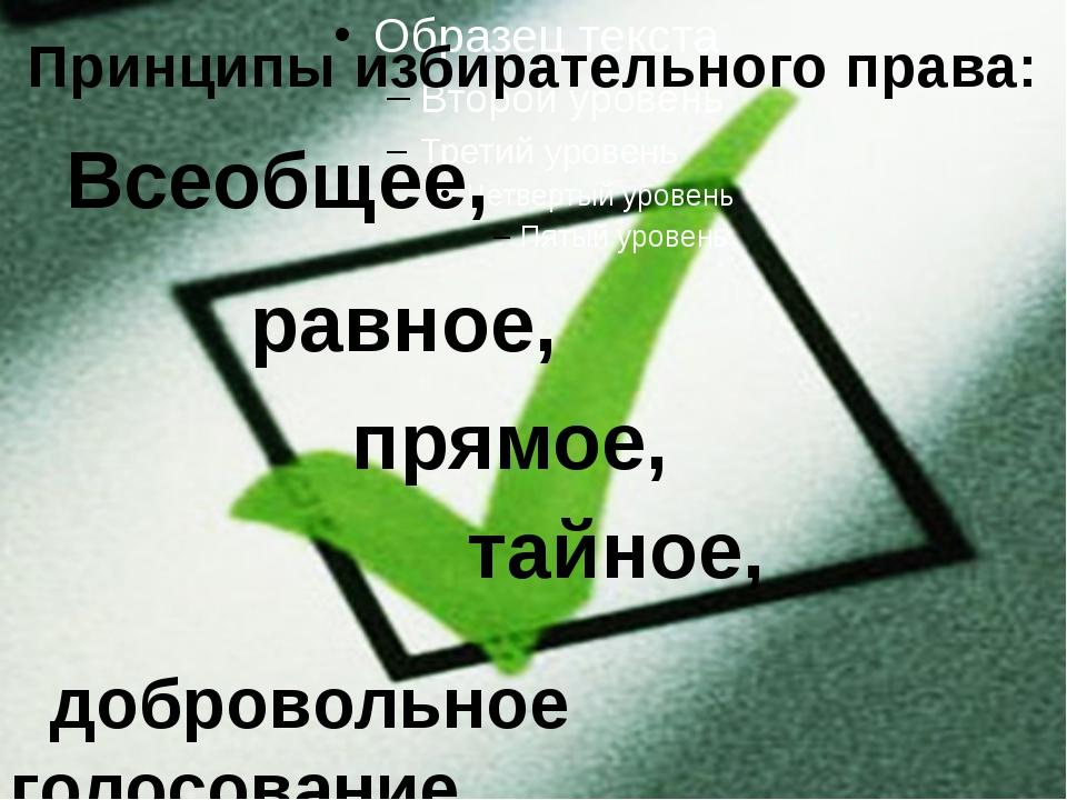 Принципы избирательного права: Всеобщее, равное, прямое, тайное, добровольно...