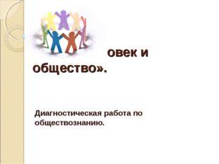 Тема: «Человек и общество». Диагностическая работа по обществознанию.