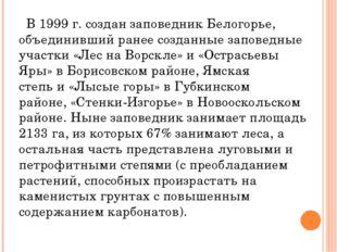 В 1999 г. создан заповедник Белогорье, объединивший ранее созданные заповед