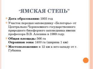 """""""ЯМСКАЯ СТЕПЬ"""" Дата образования: 1935 год Участок передан заповеднику «Белог"""