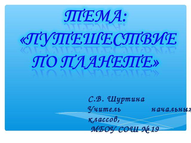 С.В. Шуртина Учитель начальных классов, МБОУ СОШ № 19