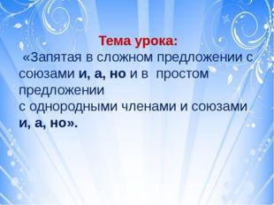 Тема урока: «Запятая в сложном предложении с союзами и, а, но и в простом пр