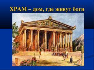 ХРАМ – дом, где живут боги