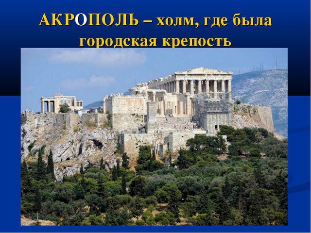 АКРОПОЛЬ – холм, где была городская крепость