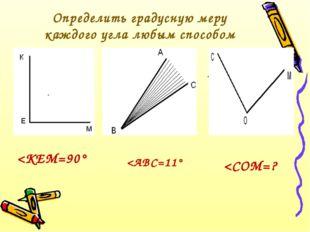 Определить градусную меру каждого угла любым способом КЕМ =  АВС = =  К