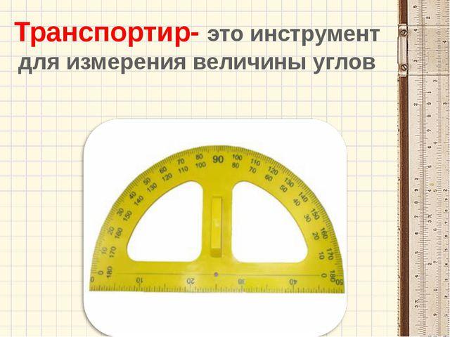 Транспортир- это инструмент для измерения величины углов