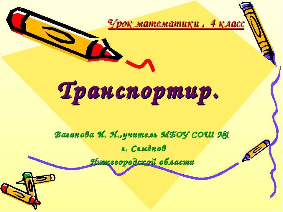 Урок математики , 4 класс Транспортир. Ваганова И. Н.,учитель МБОУ СОШ №1 г....