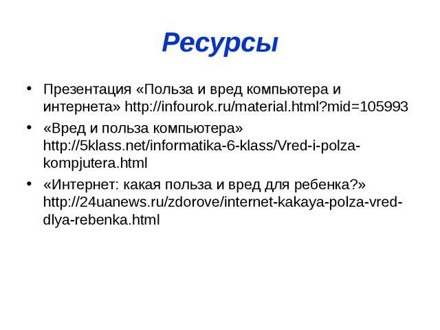 Ресурсы Презентация «Польза и вред компьютера и интернета» http://infourok.ru...