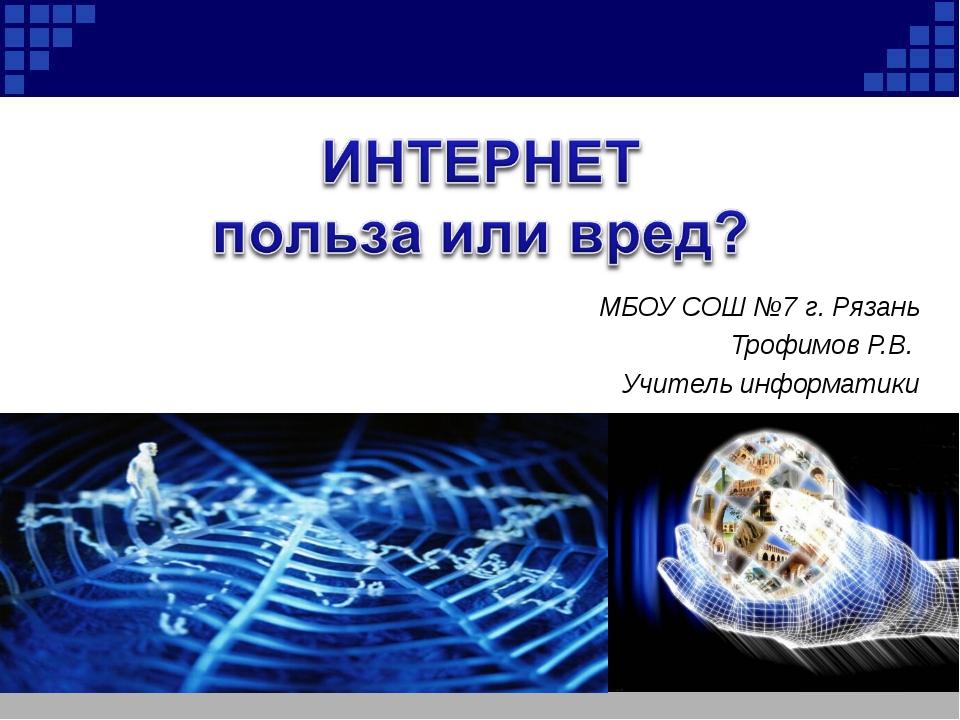 МБОУ СОШ №7 г. Рязань Трофимов Р.В. Учитель информатики