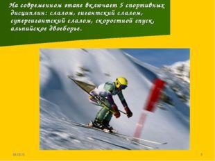 * * На современном этапе включает 5 спортивных дисциплин: слалом, гигантский