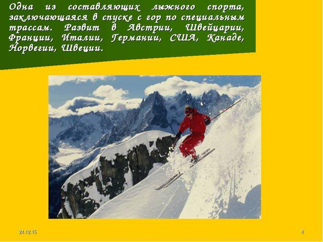 * * Одна из составляющих лыжного спорта, заключающаяся в спуске с гор по спец...