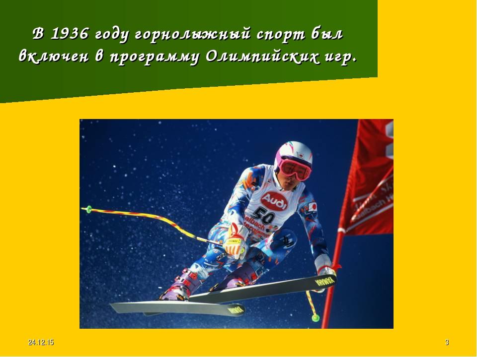 * * В 1936 году горнолыжный спорт был включен в программу Олимпийских игр.