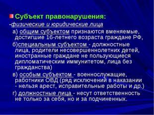 Субъект правонарушения: -физические и юридические лица а) общим субъектом пр