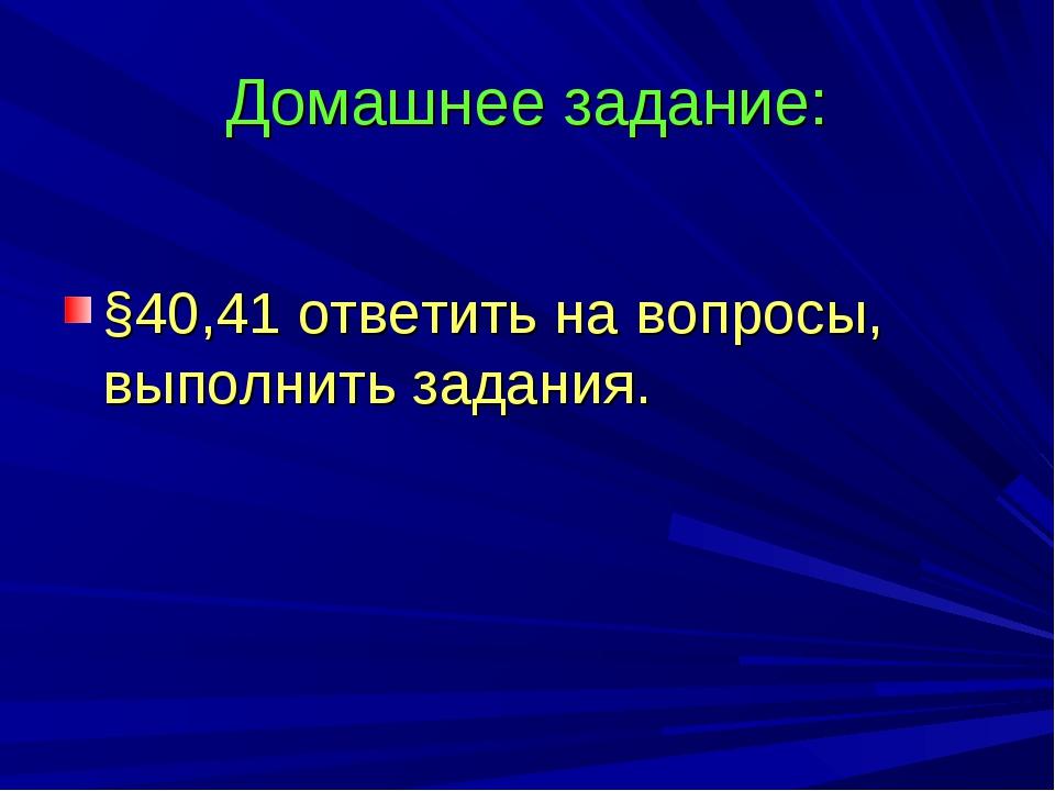 Домашнее задание: §40,41 ответить на вопросы, выполнить задания.