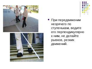 При передвижении незрячего по ступенькам, ведите его перпендикулярно к ним, н