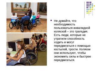 Не думайте, что необходимость пользоваться инвалидной коляской – это трагедия