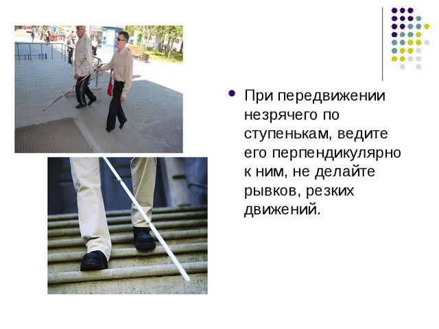 При передвижении незрячего по ступенькам, ведите его перпендикулярно к ним, н...