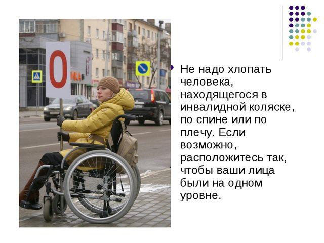 Не надо хлопать человека, находящегося в инвалидной коляске, по спине или по...