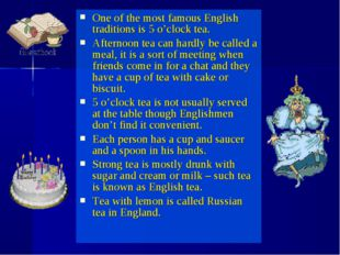 One of the most famous English traditions is 5 o'clock tea. Afternoon tea can
