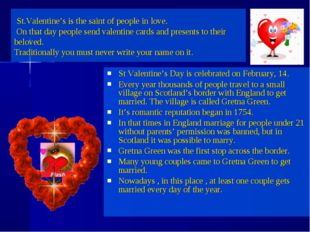 St Valentine's Day is celebrated on February, 14. Every year thousands of peo