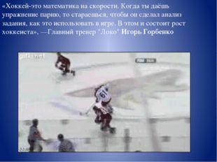 «Хоккей-это математика наскорости. Когда тыдаёшь упражнение парню, тостара