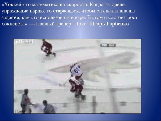 «Хоккей-это математика наскорости. Когда тыдаёшь упражнение парню, тостара...
