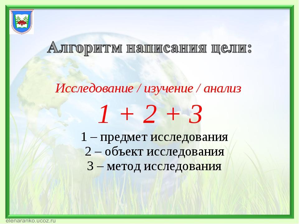 Исследование / изучение / анализ 1 + 2 + 3 1 – предмет исследования 2 – объек...