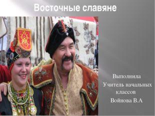 Восточные славяне Выполнила Учитель начальных классов Войнова В.А