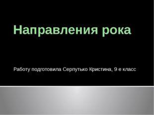 Направления рока Работу подготовила Серпутько Кристина, 9 е класс
