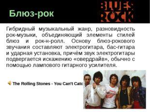 Блюз-рок Гибридный музыкальный жанр, разновидность рок-музыки, объединяющий э