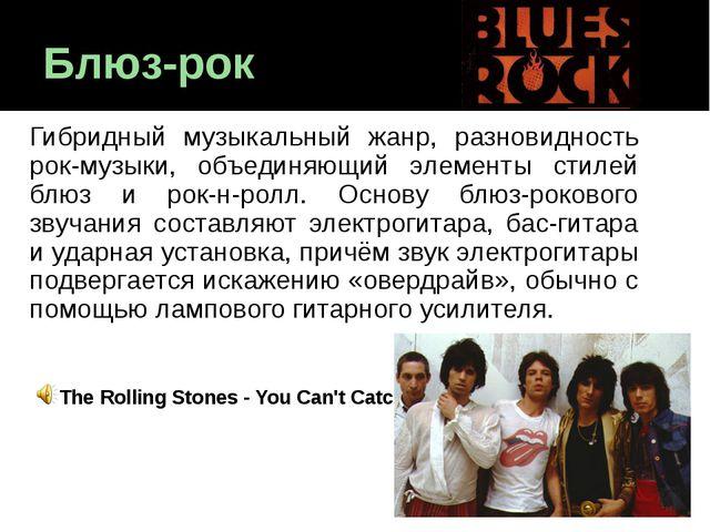 Блюз-рок Гибридный музыкальный жанр, разновидность рок-музыки, объединяющий э...