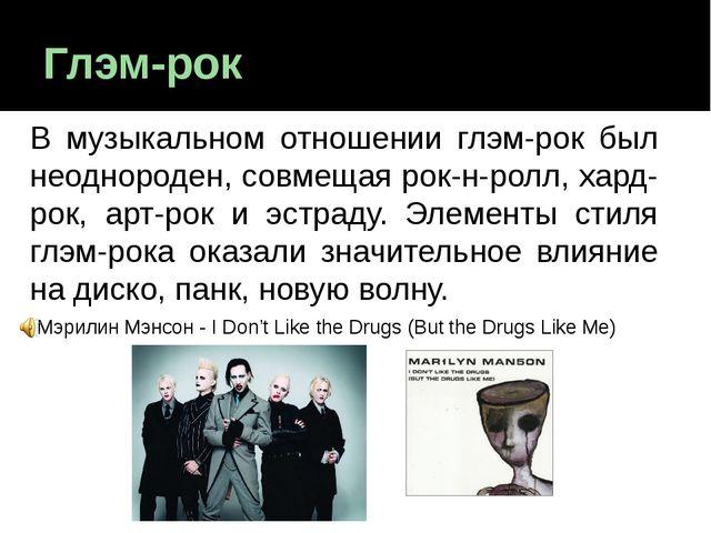Глэм-рок В музыкальном отношении глэм-рок был неоднороден, совмещая рок-н-рол...
