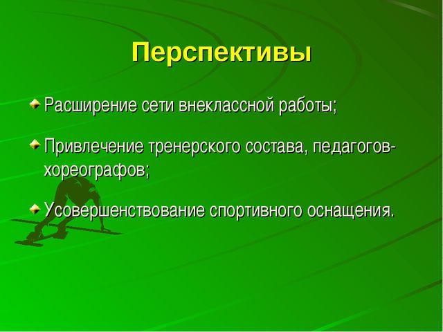 Перспективы Расширение сети внеклассной работы; Привлечение тренерского соста...