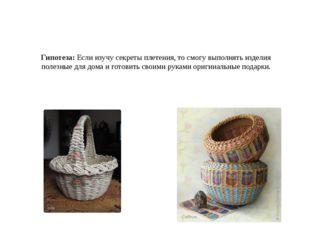 Гипотеза: Если изучу секреты плетения, то смогу выполнять изделия полезные дл