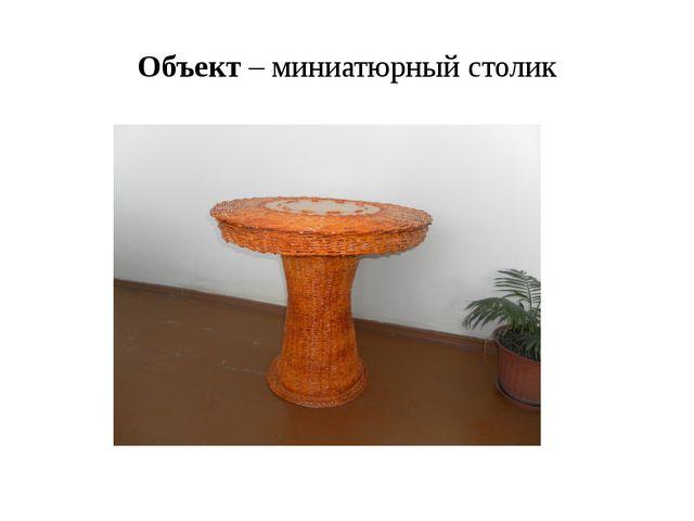 Объект – миниатюрный столик