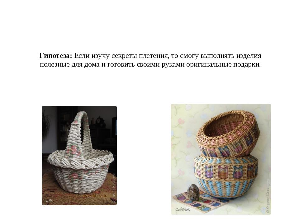 Гипотеза: Если изучу секреты плетения, то смогу выполнять изделия полезные дл...