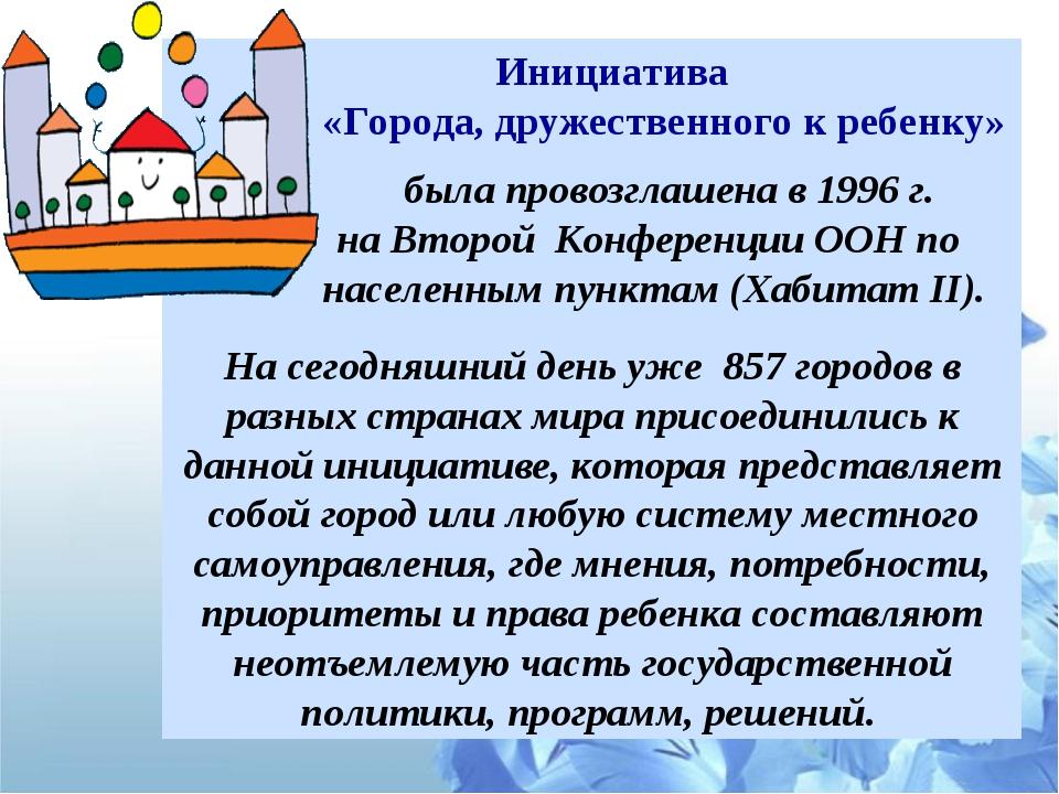 Инициатива «Города, дружественного к ребенку» была провозглашена в 1996 г. н...