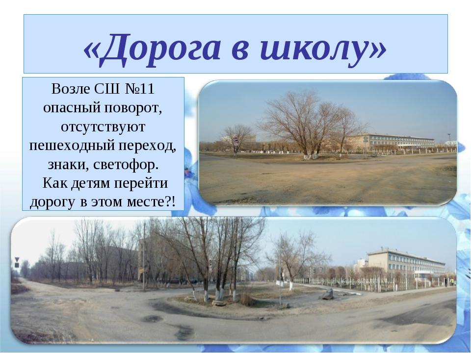 «Дорога в школу» Возле СШ №11 опасный поворот, отсутствуют пешеходный переход...