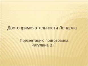 Достопримечательности Лондона Презентацию подготовила Рагулина В.Г.
