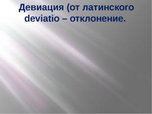 Девиация (от латинского deviatio – отклонение.