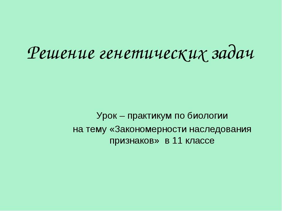 Решение генетических задач Урок – практикум по биологии на тему «Закономернос...