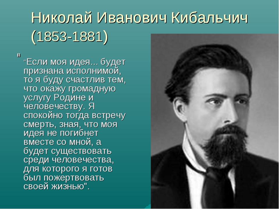 """Николай Иванович Кибальчич (1853-1881) """" """"Если моя идея... будет признана исп..."""