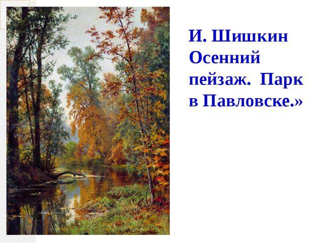 И. Шишкин Осенний пейзаж. Парк в Павловске.»