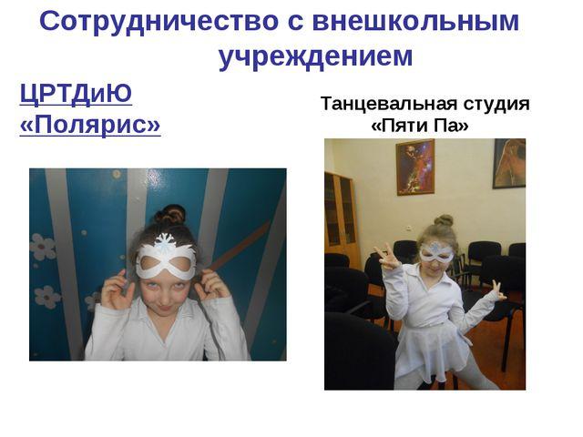 Сотрудничество с внешкольным учреждением ЦРТДиЮ «Полярис» Танцевальная студия...
