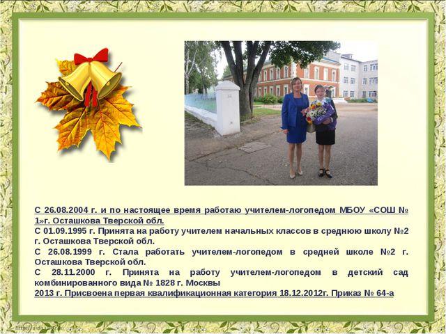 С 26.08.2004 г. и по настоящее время работаю учителем-логопедом МБОУ «СОШ № 1...