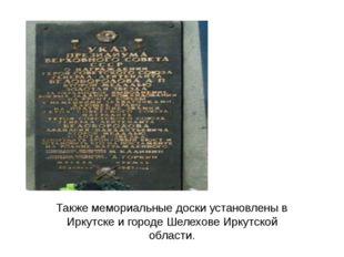 Также мемориальные доски установлены в Иркутске и городе Шелехове Иркутской